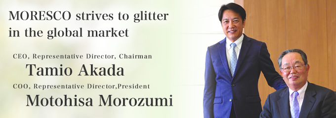 MORESCO strives to glitter in the global market CEO, Representative Director, Chairman Tamio Akada