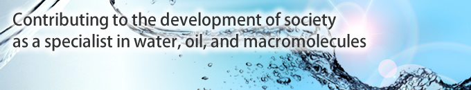 Contributing to the development of society as a specialist in water, oil, and macromolecules